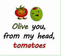 Family friendly memes.: Olive you,  from my head,  tomatoes Family friendly memes.