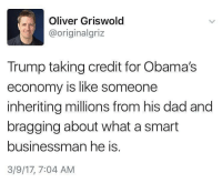 Oliver Griswold  @original griz  Trump taking credit for Obama's  economy is like someone  inheriting millions from his dad and  bragging about what a smart  businessman he is  3/9/17, 7:04 AM Mic drop