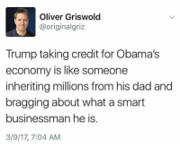 Memes, 🤖, and Smart: Oliver Griswold  originalgriz  Trump taking credit for Obama's  economy is like someone  inheriting millions from his dad and  bragging about what a smart  businessman he is  3/9/17, 7:04 AM I see what you did there  #TheSkepDick