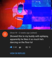 *Floor Macarena*: Oliver W 2 weeks ago (edited)  Showed this to my buddy with epilepsy,  apparently he likes it so much he's  dancing on the floor lol  0  2.6K 50  VIEW 50 REPLIES *Floor Macarena*