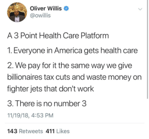 2radical4isis by ihaveallthelions MORE MEMES: Oliver Willis <  @owillis  A 3 Point Health Care Platform  T. Everyone in America gets healtn care  2. We pay for it the same way we give  billionaires tax cuts and waste money on  fighter jets that don't work  3. There is no number 3  11/19/18, 4:53 PM  143 Retweets 411 Likes 2radical4isis by ihaveallthelions MORE MEMES
