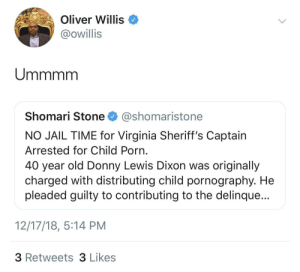 Dude must be Egg-Shell White by ihaveallthelions MORE MEMES: Oliver Willis  @owillis  Shomari Stone @shomaristone  NO JAIL TIME for Virginia Sheriff's Captain  Arrested for Child Porn  40 year old Donny Lewis Dixon was originally  charged with distributing child pornography. He  pleaded guilty to contributing to the delinque...  12/17/18, 5:14 PM  3 Retweets 3 Likes Dude must be Egg-Shell White by ihaveallthelions MORE MEMES