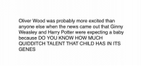 Memes, Quidditch, and 🤖: Oliver Wood was probably more excited than  anyone else when the news came out that Ginny  Weasley and Harry Potter were expecting a baby  because DO YOU KNOW HOW MUCH  QUIDDITCH TALENT THAT CHILD HAS IN ITS  GENES tru