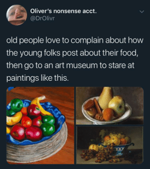 Meirl by emilythompson MORE MEMES: Oliver's nonsense acct.  @DrOlivr  old people love to complain about how  the young folks post about their food,  then go to an art museum to stare at  paintings like thIS. Meirl by emilythompson MORE MEMES