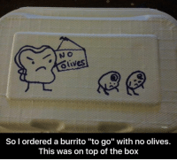 "Olives: olives  So I ordered a burrito ""to go"" with no olives.  This was on top of the box"