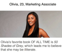 Shit, 50 Shades of Grey, and Bachelor: Olivia, 23, Marketing Associate  Olivia's favorite book OF ALL TIME is 50  Shades of Grey, which leads me to believe  that she may be illiterate This season's bachelor contestants are out and the shit talking has begun. Link in bio for the full list or betches.co-ariesgirls