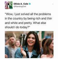"Being Rich, Black Lives Matter, and Memes: Olivia A. Cole  Rantingowl  ""Wow, I just solved all the problems  in the country by being rich and thin  and white and pretty. What else  should I do today?"" If only people of color could offer a can of soda as a peace offering to stop police violence, we would be in a different place! SMH 🙄🙄🙄 - boycottpepsi whiteprivilege socialjustice inequality blm blacklivesmatter HereToStay NoDAPL"