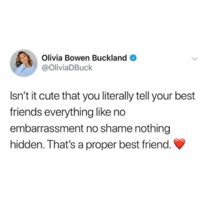 Best Friend, Cute, and Dank: Olivia Bowen Buckland  @OliviaDBuck  Isn't it cute that you literally tell your best  friends everything like no  embarrassment no shame nothing  hidden. That's a proper best friend. Who's your bestie?