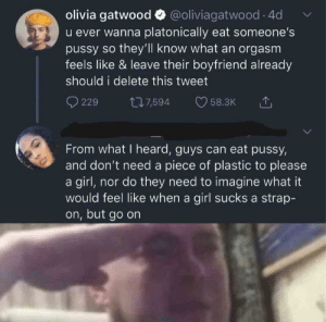 I hate how girls like her act like guys are all evil and horny, when in actuality they're much more horny: olivia gatwood O @oliviagatwood · 4d  u ever wanna platonically eat someone's  pussy so they'll know what an orgasm  feels like & leave their boyfriend already  should i delete this tweet  277,594  229  58.3K  From what I heard, guys can eat pussy,  and don't need a piece of plastic to please  a girl, nor do they need to imagine what it  would feel like when a girl sucks a strap-  on, but go on I hate how girls like her act like guys are all evil and horny, when in actuality they're much more horny