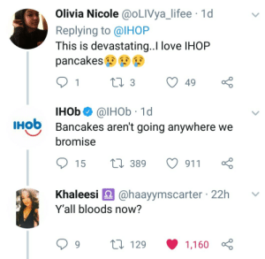 Bloods, Dank, and Ihop: Olivia Nicole @OLIVya_lifee 1d  Replying to @IHOP  This is devastating..I love IHOP  pancakes  IHob@lHOb 1d  Bancakes aren't going anywhere we  HO  bromise  15 t 389 911  haleesi @haayymscarter 22h v  Y'all bloods now?  129  1,160 International House of Bloods by SensibleCardigan FOLLOW HERE 4 MORE MEMES.