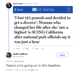 A binge dump nobody asked for 17/50: Olivia Nuzzi @Olivianuzzi Mar 17  mUS Home  Вack  I lost 125 pounds and decided  get a divorce': Woman who  changed her life after she 'saw a  bigfoot' is SUING California  after national park officials say it  was just a bear  злк  t 816  130  Justin Gallivan  Follow  @JustinGallivan  Replying to @Olivianuzzi  There's a lot going on in this headline.  6:48 AM-17 Mar 2018 from Arlington, VA A binge dump nobody asked for 17/50