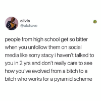 Post 1867: this was a really bad year for Stacy's and karen's: olivia  @olchave  people from high school get so bitter  when you unfollow them on social  media like sorry stacy i haven't talked to  you in 2 yrs and don't really care to see  how you've evolved from a bitch to a  bitch who works for a pyramid scheme Post 1867: this was a really bad year for Stacy's and karen's