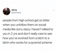 Bitch, School, and Social Media: olivia  @olchave  people from high school get so bitter  when you unfollow them on social  media like sorry stacy i haven't talked to  you in 2 yrs and don't really care to see  how you've evolved from a bitch to a  bitch who works for a pyramid scheme @olchave