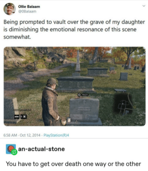 Bruh moment: Ollie Balaam  @OBalaam  Being prompted to vault over the grave of my daughter  is diminishing the emotional resonance of this scene  somewhat.  Vault  LENAPEARCE  ACA  6:58 AM- Oct 12, 2014 PlayStation(R)4  an-actual-stone  You have to get over death one way or the other Bruh moment