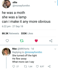 Apparently, Love, and Memes: ollie  @moneyfornthn  he was a moth  she was a lamp  can i make it any more obvious  6:22 pm 27 Sep 18  88.3K Retweets 333K Likes  Mac @MKHorts 1c  Replying to @moneyfornthn  She turned off the light  He flew away  What more can I say  27 tl 1,64  8,97 As you guys apparently love moth memes, here's the only one that has legit made me laugh 😂