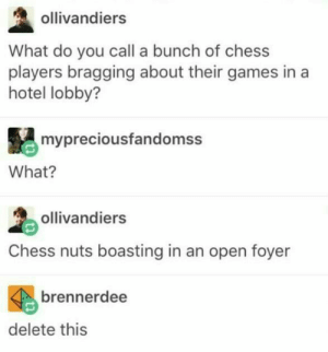 Chess, Games, and Hotel: ollivandiers  What do you call a bunch of chess  players bragging about their games in a  hotel lobby?  mypreciousfandomss  What?  ollivandiers  Chess nuts boasting in an open foyer  brennerdee  delete this Amazing
