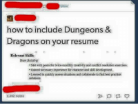 Memes, Best, and Exercise: ollow  how to include Dungeons &  Dragons on your resume  Relevant Skills  Team Building  Met with peers for twice-monthly creativity and conflict resolution exercises.  .Gained necessary experience for character and skill development.  Leamed to quickly assess situations and collaborate to find best practice  solutions  2392 notes