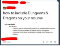 Memes, Best, and Exercise: ollow  how to include Dungeons &  Dragons on your resume  Relevant Skills  Team Building  Met with peers for twice-monthly creativity and conflict resolution exercises.  Gained necessary experience for character and skill development.  Leamed to quickly assess situations and collaborate to find best practice  solutions.  2,392 notes (y) Fantasy and Sci-Fi Rock My World