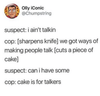 "Cake, Iconic, and Got: Olly iConic  @Chumpstring  suspect: i ain't talkin  cop: [sharpens knife] we got ways of  making people talk [cuts a piece of  cake]  suspect: can i have some  cop: cake is for talkers <p>cake is for talkers via /r/wholesomememes <a href=""https://ift.tt/2NTQ3Sa"">https://ift.tt/2NTQ3Sa</a></p>"