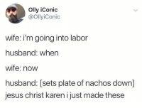 Jesus, Memes, and Husband: Olly iConic  @ollyiConic  wife: i'm going into labor  husband: when  wife: now  husband: [sets plate of nachos down]  jesus christ karen i just made these Can't a man eat his nachos in peace?