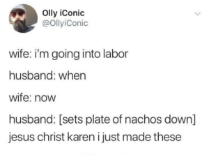 Jesus, Husband, and Wife: Olly iConic  @OllyiConic  wife: i'm going into labor  husband: when  wife: now  husband: sets plate of nachos down  jesus christ karen i just made these Karen's at it again