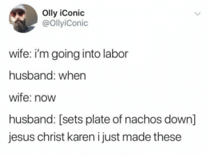 Dank, Jesus, and Memes: Olly iConic  @OllyiConic  wife: i'm going into labor  husband: when  wife: now  husband: sets plate of nachos down  jesus christ karen i just made these meirl by theexoticidiot MORE MEMES
