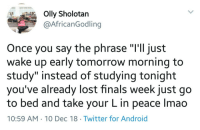 "Android, Finals, and Twitter: Olly Sholotan  @AfricanGodling  Once you say the phrase ""I'll just  wake up early tomorrow morning to  study"" instead of studying tonight  you've already lost finals week just go  to bed and take your L in peace Imao  10:59 AM 10 Dec 18 Twitter for Android Out here losing before you even get to the starting line"