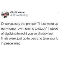"Finals, Lmao, and Memes: Olly Sholotan  @AfricanGodling  Once you say the phrase ""I'lljust wake up  early tomorrow morning to study"" instead  of studying tonight you've already lost  finals week just go to bed and take your L  in peace lmao Ooooh feeling so seen rn @donny.drama"