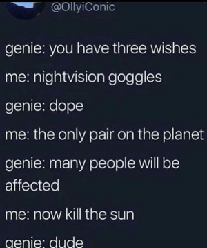 Not cool dude!: @OllyiConic  genie: you have three wishes  me: nightvision goggles  genie: dope  me: the only pair on the planet  genie: many people will be  affected  me: now kill the sun  genie: dude Not cool dude!