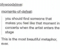 https://t.co/mEJmbgQeeq: ollywoodxlove:  moments-of-defeat:  you should find someone that  makes you feel like that moment in  concerts when the artist enters the  stage  This is the most beautiful metaphor  ever. https://t.co/mEJmbgQeeq