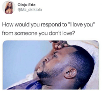"Love, Memes, and I Love You: Oloju Ede  @Mz_okikiola  How would you respond to ""I love you""  from someone you don't love? How would you respond? 👀 . KraksTV"