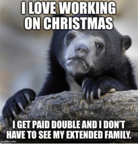 """Advice, Christmas, and Family: OLOVE WORKING  ON CHRISTMAS  IGET PAID DOUBLE ANDI DONT  HAVE TO SEE MY EXTENDED FAMILY  mgflip.com <p><a href=""""http://advice-animal.tumblr.com/post/168942528162/everyone-apologizes-and-feels-sorry-for-me"""" class=""""tumblr_blog"""">advice-animal</a>:</p>  <blockquote><p>Everyone apologizes and feels sorry for me</p></blockquote>"""