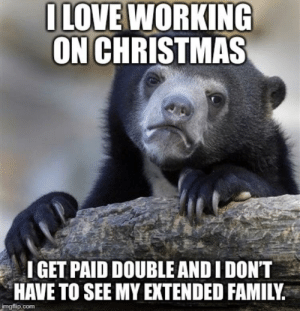 Christmas, Family, and Sorry: OLOVE WORKING  ON CHRISTMAS  IGET PAID DOUBLE ANDI DONT  HAVE TO SEE MY EXTENDED FAMILY  mgflip.com Everyone apologizes and feels sorry for me