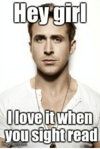 Ryan Gosling Meme | Hey girl I love it when you sight read | image tagged in memes,ryan gosling | made w/ Imgflip meme maker: Oloveit when  yousightread Ryan Gosling Meme | Hey girl I love it when you sight read | image tagged in memes,ryan gosling | made w/ Imgflip meme maker