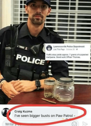 paw: OLTC Lawrenceville Police Department  Like This Page Odobor 25  THRMAS  Traffic stop yields approx. 7 grams of suspected  marijuana. Good work Officer Thomas.  POLICE  Craig Kuzma  I've seen bigger busts on Paw Patrol-  Write a