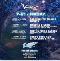 ATTENTION PALADINS: A special ticketed signing with the crew is happening today at SDCC2017! Tickets for limited signings are distributed by drawings so head over to Autograph Alley at 9:00am for the drawing! Voltron: OLTRON  BEFETER  7-21/ FRIDAY  9.00AM 10:00AM DRAWING FOR SIGNING  10:30AM- 12:00PM TICKETED SIGNING  1:30PM 2:00PMMEET EMPEROR ZARKON  AUTOGRAPH ALLEY  TICKETS  WITH JOAQUIM DOS SANTOS, LAUREN MONTGOMERY  BEX TAYLOR-KLAUS, AND TYLER LABINE  AUTOGRAPH ALLEY  PETCO PARK INTERACTIVE ZONESEALKAP LN AT HUNK S FOOD GOOREPLICATION  NEIL KAPLAN AT HUNK'S FOOD GOOREPLICATION  STATION  11:00AM -6:00PM HUNK'S FOOD GO0  PETCO PARK INTERACTIVE ZONE REPLICATION STATION  FOR LIVE UPDATES:  IG: VOLTRONOFFICIAL  FB: /VOLTRONOFFICIAL  TW: VOLTRON  SNAP: DWANIMATION  DREAMWORK$ VOLTRON LEGENDARY DEFENOER。2017 DREAMWORKS ANMATIONi LLC. TM WORLD EVENTS PRODUCTION, LLC ALL RIGHTS R ATTENTION PALADINS: A special ticketed signing with the crew is happening today at SDCC2017! Tickets for limited signings are distributed by drawings so head over to Autograph Alley at 9:00am for the drawing! Voltron