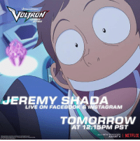 Facebook, Instagram, and Memes: OLTRON  LEGENDARY  JEREMY SHADA  LIVE ON FACEBOOK& INSTAGRAM  TOMORROW  AT 12.15PM PST  ALL NEW ADSOSES NETFLIX  ALL NEW EPISODES  AUGUST 4 @jeremyshada, voice of Lance, will be LIVE on Facebook and Instagram tomorrow for a Q&A! Make sure to ask your questions and send us your fan art using the hashtag VoltronLanceBirthday!