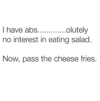 Memes, 🤖, and Cheese: olutely  I have abs.  no interest in eating salad  Now, pass the cheese fries. TAG a friend who would rather eat cheese fries!