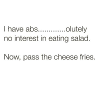 Dank, 🤖, and Cheese: olutely  I have abs.  no interest in eating salad  Now, pass the cheese fries.