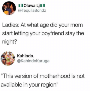 "Instagram, Memes, and Boyfriend: Oluwa LjII  @TequilaBondz  Ladies: At what age did your mom  start letting your boyfriend stay the  night?  Kahindo.  KahindoKaruga  ""This version of motherhood is not  available in your region"" Instagram.com/SarcasmMother"