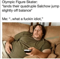 "What an idiot! 😂😆🤣: Olympic Figure Skater:  ""lands their quadruple Salchow jump  slightly off balance*  Me: ""..what a fuckin idiot,"" What an idiot! 😂😆🤣"