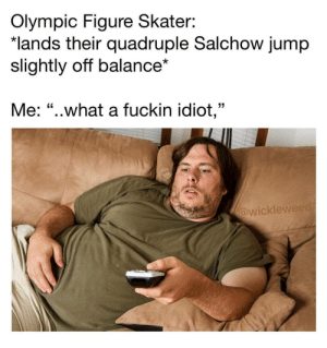 "Me irl by frenzy3 FOLLOW 4 MORE MEMES.: Olympic Figure Skater:  *lands their quadruple Salchow jump  slightly off balance*  Me: ""..what a fuckin idiot,""  @wickleweed Me irl by frenzy3 FOLLOW 4 MORE MEMES."