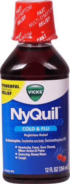 NyQuil, Shit, and Sore Throat: OM  FAST  MULTI-SYMPTO  RELIEF  RELIEF  ASPIOM  FAST  www.r ADTO  POWERFUL  N me  RELIEF  VICKS  NyQuil  COLD & FLU  Nighttime Relief  Acataminophen, Dorylanine sucinate, Dentromethophan  Headache, Fever, Sore Throat,  Minor Aches & Pains  Sneezing, Runny Nose  Cough  12 FL OZ (354 I'm staying up till 2 for 10 bucks BBC, but my mom had me take this shit