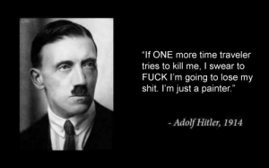 "Confused Adolf noises: OM  ""If ONE more time traveler  tries to kill me, I swear to  FUCK I'm going to lose my  shit. I'm just a painter.""  -Adolf Hitler, 1914 Confused Adolf noises"