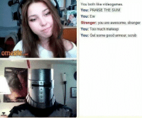 Me: Om  om  You both like videogames.  You: PRAISE THE SUN  You: Ew  Stranger: you are awesome, stranger  You: Too much makeup  You: Get some good armour, scrub Me