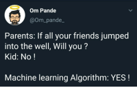 Friends, Parents, and Jumped: Om Pande  @Om_pande_  Parents: If all your friends jumped  into the well, Will you?  Kid: No!  Machine learning Algorithm: YES! Just AI things!