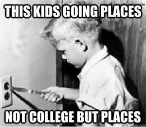 Just a good old fashion meme to brighten your day: om  THISKIDS GOING PLACES  NOT COLLEGE BUT PLACES  quickmeme.com Just a good old fashion meme to brighten your day