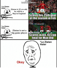 England, Memes, and 🤖: om/  TrollFootballMedia  *Le Zlatan  Hater  Zlatan is 35 yrs old,  he will be a  flop in England  Scores his 25th goal  MTA  of the season in Feb  *Le Zlatan  Hater  Zlatan is not a  big game player  Scores in his 1st Cup  OMTA  final for Man Utd  *Le Zlatan  Hater  Okay Tag a Zlatan Ibrahimovic hater 😁