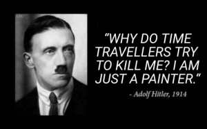 "Hitler, Time, and Austrian: OM  ""WHY DO TIME  TRAVELLERS TRY  TO KILL ME? I AM  JUST A PAINTER.""  Adolf Hitler, 1914 austrian artist is an alliteration"