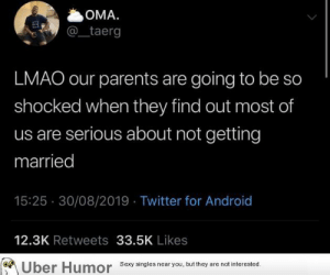 Android, Lmao, and Parents: OMA.  taerg  LMAO our parents are going to be so  shocked when they find out most of  us are serious about not getting  married  15:25 30/08/2019 Twitter for Android  12.3K Retweets 33.5K Likes  Uber Humor Sexy singles near you, but they  are not interested. failnation:  No in-laws or grandchildren